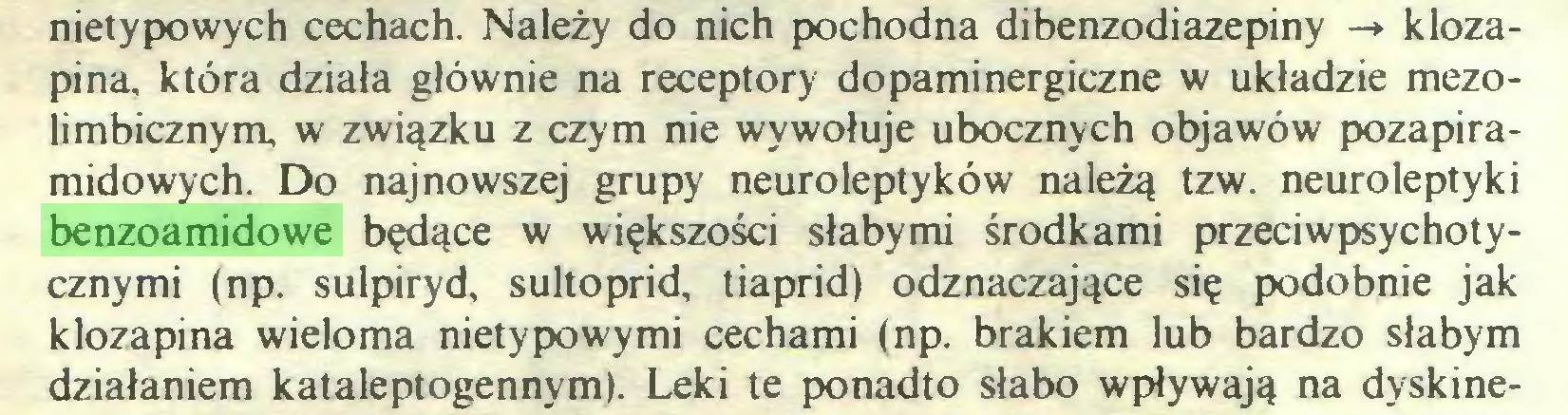 (...) nietypowych cechach. Należy do nich pochodna dibenzodiazepiny -» klozapina, która działa głównie na receptory dopaminergiczne w układzie mezolimbicznym, w związku z czym nie wywołuje ubocznych objawów pozapiramidowych. Do najnowszej grupy neuroleptyków należą tzw. neuroleptyki benzoamidowe będące w większości słabymi środkami przeciwpsychotycznymi (np. sulpiryd, sultoprid, tiaprid) odznaczające się podobnie jak klozapina wieloma nietypowymi cechami (np. brakiem lub bardzo słabym działaniem kataleptogennym). Leki te ponadto słabo wpływają na dyskine...