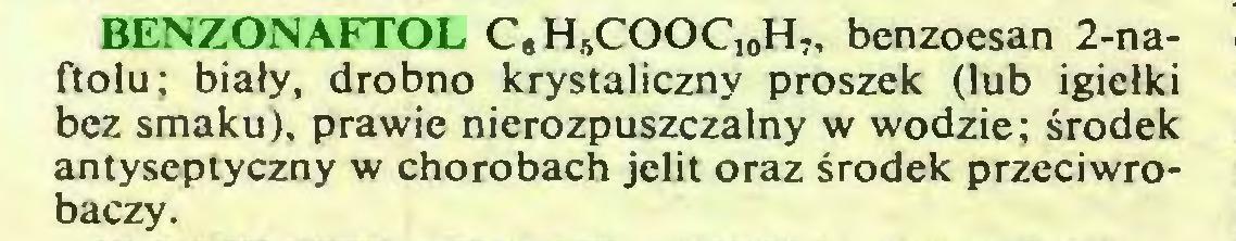 (...) BENZONAFTOL C*HSCOOC10H7, benzoesan 2-naftolu; biały, drobno krystaliczny proszek (lub igiełki bez smaku), prawie nierozpuszczalny w wodzie; środek antyseptyczny w chorobach jelit oraz środek przeciwrobaczy...
