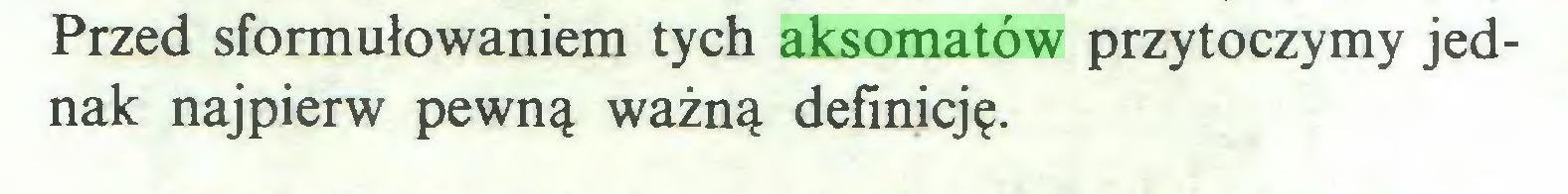 (...) Przed sformułowaniem tych aksomatów przytoczymy jednak najpierw pewną ważną definicję...