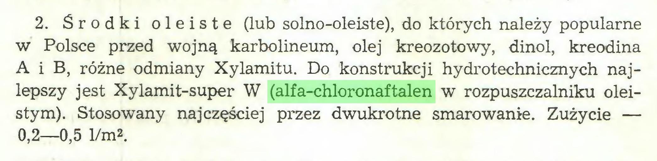 (...) 2. Środki oleiste (lub solno-oleiste), do których należy popularne w Polsce przed wojną karbolineum, olej kreozotowy, dinol, kreodina A i B, różne odmiany Xylamitu. Do konstrukcji hydrotechnicznych najlepszy jest Xylamit-super W (alfa-chloronaftalen w rozpuszczalniku oleistym). Stosowany najczęściej przez dwukrotne smarowanie. Zużycie — 0,2—0,5 1/m2...
