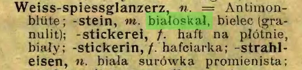 (...) Weiss-spiessglanzerz, n. = Antimonbltite; -Stein, m. białoskał, bieleć (granulit); -stickerei, /. haft na płótnie, biały; -stickerin,/. hafciarka; -strahleisen, n. biała surówka promienista;...