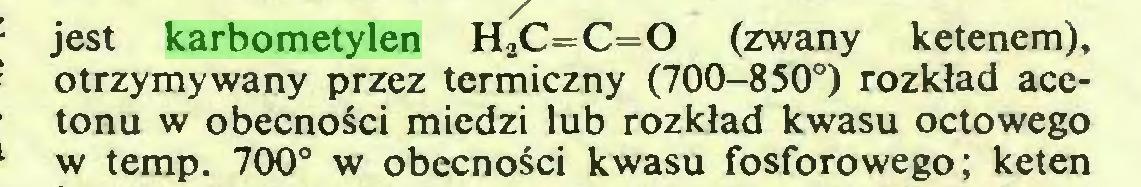 (...) jest karbometylen H2C=C=0 (zwany ketenem), otrzymywany przez termiczny (700-850°) rozkład acetonu w obecności miedzi lub rozkład kwasu octowego w temp. 700° w obecności kwasu fosforowego; keten...