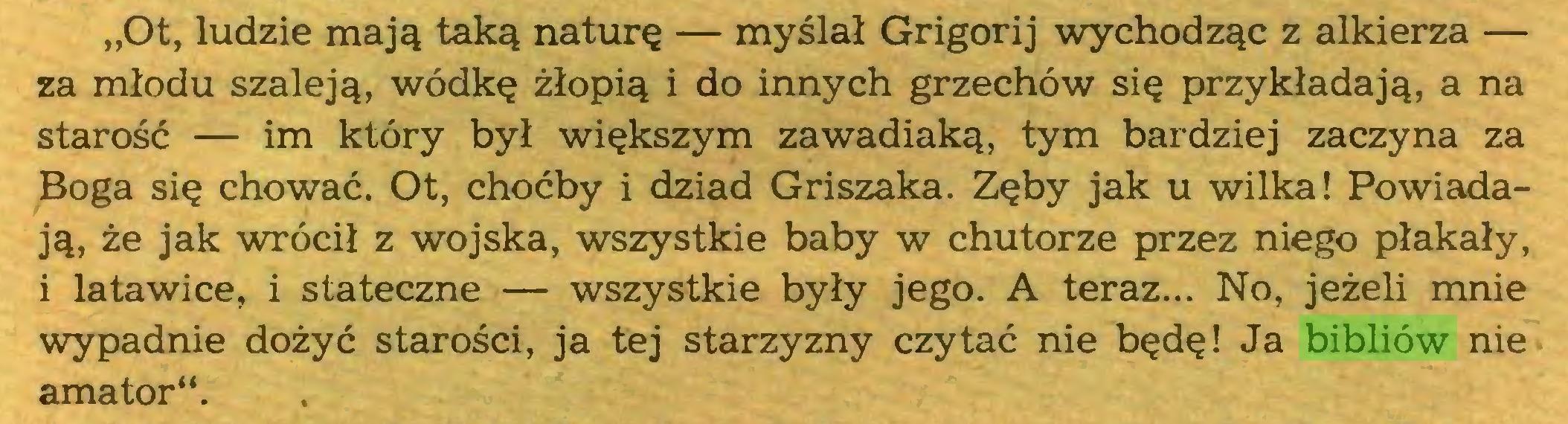 """(...) """"Ot, ludzie mają taką naturę — myślał Grigorij wychodząc z alkierza — za młodu szaleją, wódkę żłopią i do innych grzechów się przykładają, a na starość — im który był większym zawadiaką, tym bardziej zaczyna za Boga się chować. Ot, choćby i dziad Griszaka. Zęby jak u wilka! Powiadają, że jak wrócił z wojska, wszystkie baby w chutorze przez niego płakały, i latawice, i stateczne — wszystkie były jego. A teraz... No, jeżeli mnie wypadnie dożyć starości, ja tej starzyzny czytać nie będę! Ja bibliów nie amator""""..."""