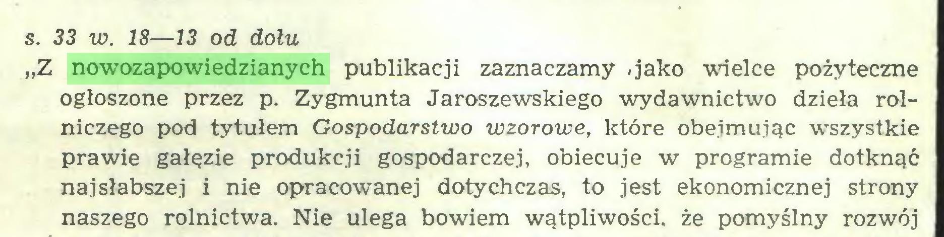"""(...) s. 33 w. 18—13 od dołu """"Z nowozapowiedzianych publikacji zaznaczamy -jako wielce pożyteczne ogłoszone przez p. Zygmunta Jaroszewskiego wydawnictwo dzieła rolniczego pod tytułem Gospodarstwo wzorowe, które obejmując wszystkie prawie gałęzie produkcji gospodarczej, obiecuje w programie dotknąć najsłabszej i nie opracowanej dotychczas, to jest ekonomicznej strony naszego rolnictwa. Nie ulega bowiem wątpliwości, że pomyślny rozwój..."""