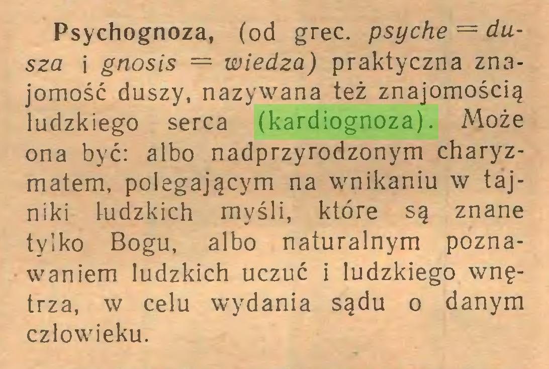 (...) Psychognoza, (od grec. psyche = dusza i gnosis = wiedza) praktyczna znajomość duszy, nazywana też znajomością ludzkiego serca (kardiognoza). Może ona być: albo nadprzyrodzonym charyzmatem, polegającym na wnikaniu w tajniki ludzkich myśli, które są znane tylko Bogu, albo naturalnym poznawaniem ludzkich uczuć i ludzkiego wnętrza, w celu wydania sądu o danym człowieku...