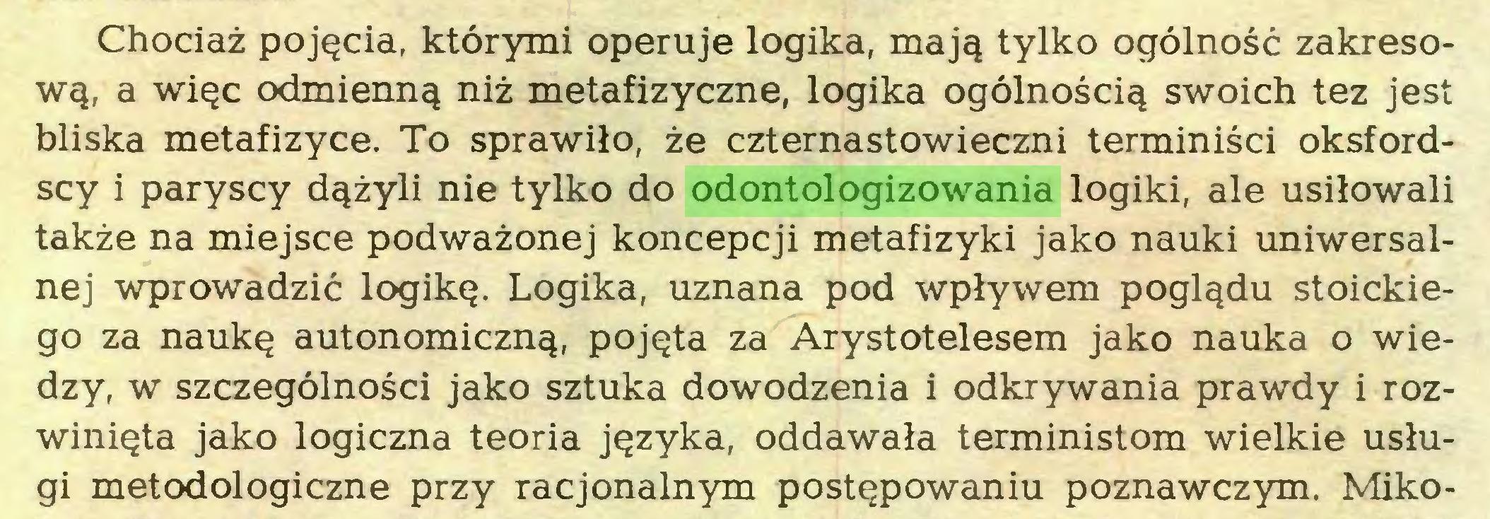 (...) Chociaż pojęcia, którymi operuje logika, mają tylko ogólność zakresową, a więc odmienną niż metafizyczne, logika ogólnością swoich tez jest bliska metafizyce. To sprawiło, że czternastowieczni terminiści oksfordscy i paryscy dążyli nie tylko do odontologizowania logiki, ale usiłowali także na miejsce podważonej koncepcji metafizyki jako nauki uniwersalnej wprowadzić logikę. Logika, uznana pod wpływem poglądu stoickiego za naukę autonomiczną, pojęta za Arystotelesem jako nauka o wiedzy, w szczególności jako sztuka dowodzenia i odkrywania prawdy i rozwinięta jako logiczna teoria języka, oddawała terministom wielkie usługi metodologiczne przy racjonalnym postępowaniu poznawczym. Miko...