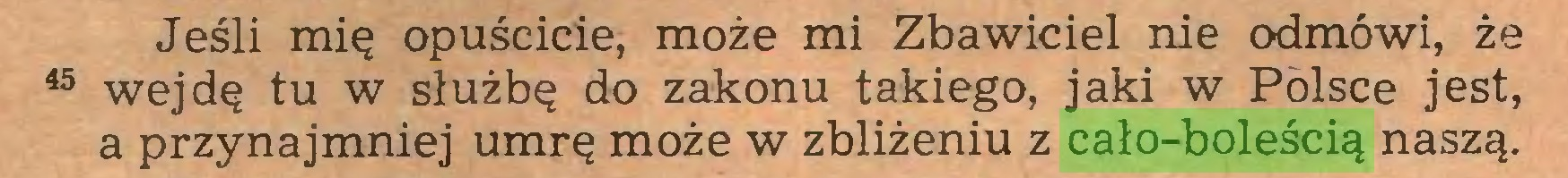 (...) Jeśli mię opuścicie, może mi Zbawiciel nie odmówi, że 45 wejdę tu w służbę do zakonu takiego, jaki w Polsce jest, a przynajmniej umrę może w zbliżeniu z cało-boleścią naszą...