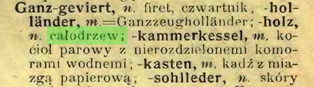 (...) Ganz-geviert, n. fi ret. czwartnik, -holländer, w.==Ganzzeugholländer; -holz, n. całodrzew; -kammerkessel, m. kocioł parowy z nierozdzielonemi komorami wodnemi ; -kästen, w. kadź z miazgą papierową, -sohlleder, n. skóry...
