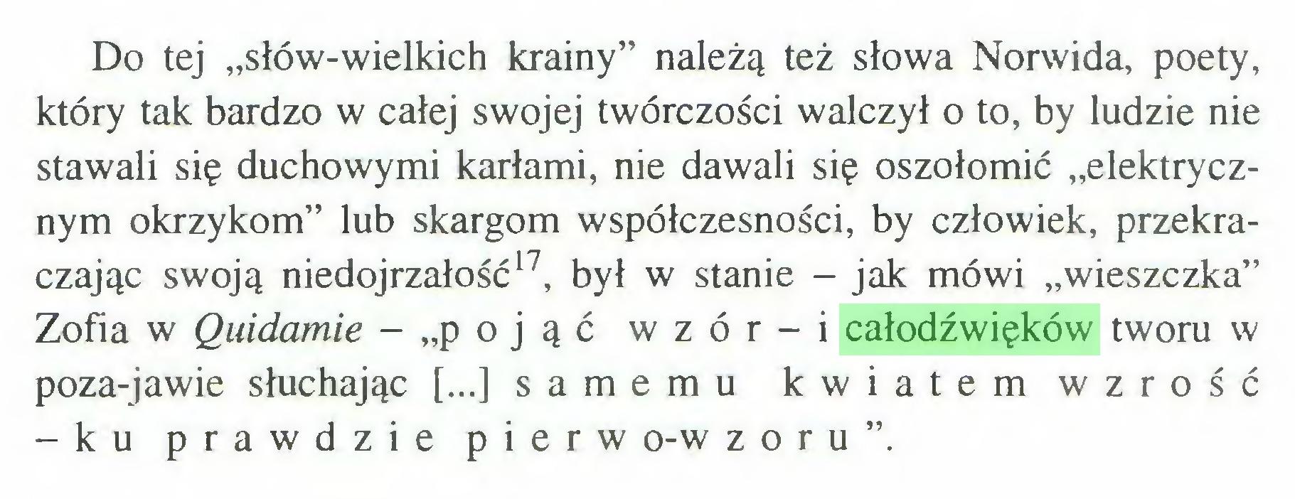 """(...) Do tej """"słów-wielkich krainy"""" należą też słowa Norwida, poety, który tak bardzo w całej swojej twórczości walczył o to, by ludzie nie stawali się duchowymi karłami, nie dawali się oszołomić """"elektrycznym okrzykom"""" lub skargom współczesności, by człowiek, przekraczając swoją niedojrzałość17, był w stanie - jak mówi """"wieszczka"""" Zofia w Quidamie - """"pojąć wzór-i całodźwięków tworu w poza-jawie słuchając [...] samemu kwiatem wzróść -ku prawdzie pierw o-w z o r u """"..."""