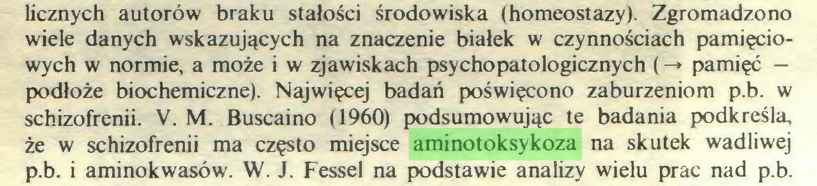 (...) licznych autorów braku stałości środowiska (homeostazy). Zgromadzono wiele danych wskazujących na znaczenie białek w czynnościach pamięciowych w normie, a może i w zjawiskach psychopatologicznych (-* pamięć — podłoże biochemiczne). Najwięcej badań poświęcono zaburzeniom p.b. w schizofrenii. V. M. Buscaino (1960) podsumowując te badania podkreśla, że w schizofrenii ma często miejsce aminotoksykoza na skutek wadliwej p. b. i aminokwasów. W. J. Fessel na podstawie analizy wielu prac nad p.b...