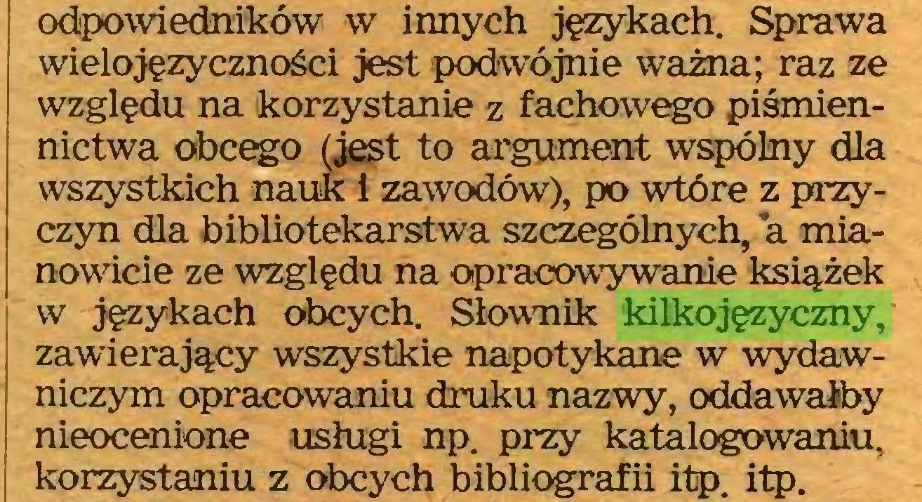 (...) odpowiedników w innych językach. Sprawa wielojęzyczności jest podwójnie ważna; raz ze względu na korzystanie z fachowego piśmiennictwa obcego (jest to argument wspólny dla wszystkich nauk i zawodów), po wtóre z przyczyn dla bibliotekarstwa szczególnych, a mianowicie ze względu na opracowywanie książek w językach obcych. Słownik kilkojęzyczny, zawierający wszystkie napotykane w wydawniczym opracowaniu druku nazwy, oddawałby nieocenione usługi np. przy katalogowaniu, korzystaniu z obcych bibliografii itp. itp...