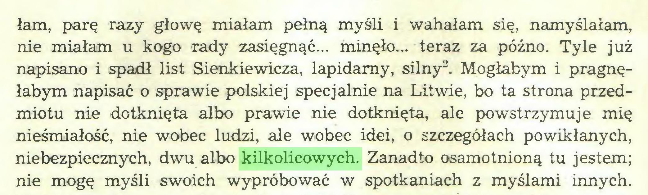 (...) lam, parę razy głowę miałam pełną myśli i wahałam się, namyślałam, nie miałam u kogo rady zasięgnąć... minęło... teraz za późno. Tyle już napisano i spadł list Sienkiewicza, lapidarny, silny2. Mogłabym i pragnęłabym napisać o sprawie polskiej specjalnie na Litwie, bo ta strona przedmiotu nie dotknięta albo prawie nie dotknięta, ale powstrzymuje mię nieśmiałość, nie wobec ludzi, ale wobec idei, o szczegółach powikłanych, niebezpiecznych, dwu albo kilkolicowych. Zanadto osamotnioną tu jestem; nie mogę myśli swoich wypróbować w spotkaniach z myślami innych...