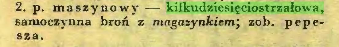 (...) 2. p. maszynowy — kilkudziesięciostrzałowa, samoczynna broń z magazynkiem; zob. pepesza...