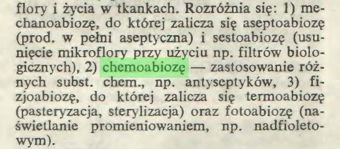 (...) flory i życia w tkankach. Rozróżnia się: 1) mechanoabiozę, do której zalicza się aseptoabiozę (prod. w pełni aseptyczna) i sestoabiozę (usunięcie mikroflory przy użyciu np. filtrów biologicznych), 2) chemoabiozę — zastosowanie różnych subst. chem., np. antyseptyków, 3) fizjoabiozę, do której zalicza się termoabiozę (pasteryzacja, sterylizacja) oraz fotoabiozę (naświetlanie promieniowaniem, np. nadfioletowym)...