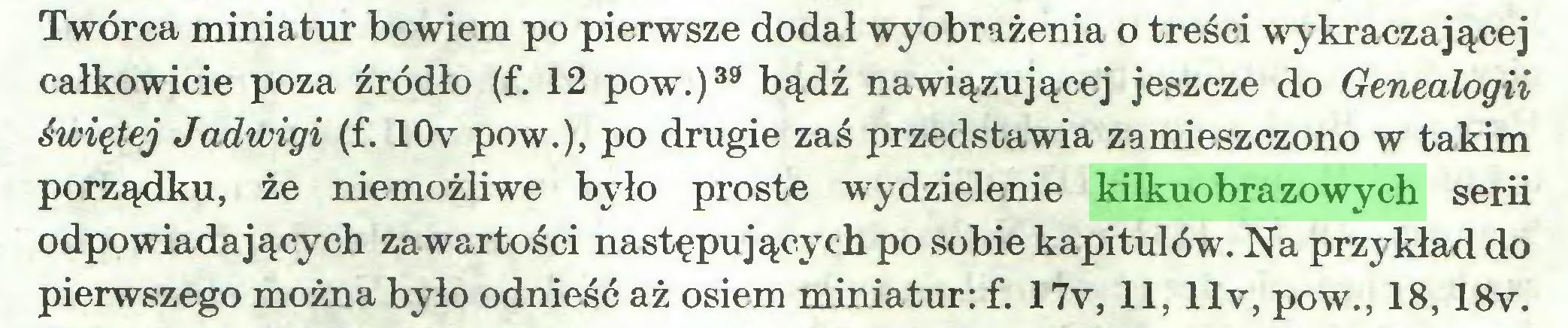 (...) Twórca miniatur bowiem po pierwsze dodał wyobrażenia o treści wykraczającej całkowicie poza źródło (f. 12 pow.)39 bądź nawiązującej jeszcze do Genealogii świętej Jadwigi (f. 10v pow.), po drugie zaś przedstawia zamieszczono w takim porządku, że niemożliwe było proste wydzielenie kilkuobrazowych serii odpowiadających zawartości następujących po sobie kapitulów. Na przykład do pierwszego można było odnieść aż osiem miniatur: f. 17v, 11, llv, pow., 18, 18v...
