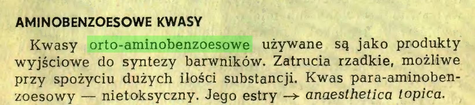(...) AMINOBENZOESOWE KWASY Kwasy orto-aminobenzoesowe używane są jako produkty wyjściowe do syntezy barwników. Zatrucia rzadkie, możliwe przy spożyciu dużych ilości substancji. Kwas para-aminobenzoesowy — nietoksyczny. Jego estry —> anaesthetica topica...