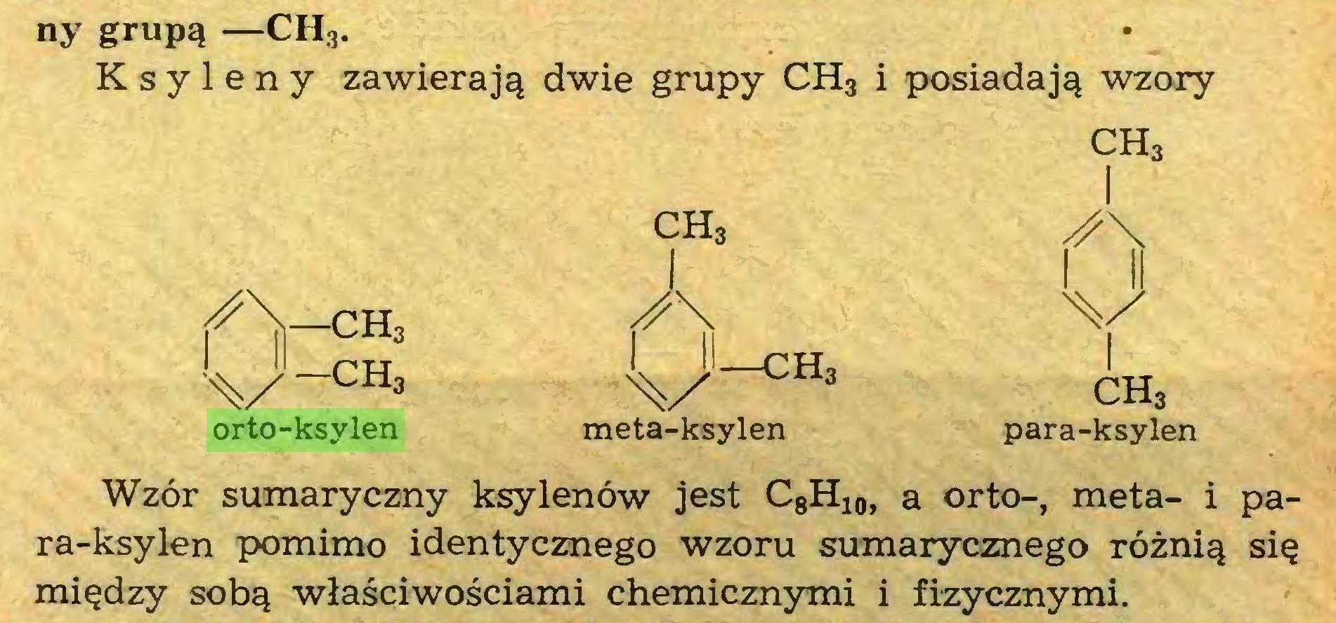 (...) ny grupą —CH3. Ksyleny zawierają dwie grupy CH3 i posiadają wzory CH3 ch3 A ¡A-CH, J\ 1 li i ll A/ i V-CHa ch3 orto-ksylen meta-ksylen para-ksylen Wzór sumaryczny ksylenów jest C8H10, a orto-, meta- i para-ksylen pomimo identycznego wzoru sumarycznego różnią się między sobą właściwościami chemicznymi i fizycznymi...