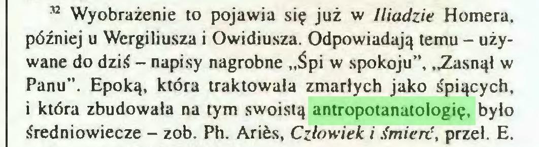 """(...) 37 Wyobrażenie to pojawia się już w Iliadzie Homera, później u Wergiliusza i Owidiusza. Odpowiadają temu - używane do dziś - napisy nagrobne """"Śpi w spokoju"""", """"Zasnął w Panu"""". Epoką, która traktowała zmarłych jako śpiących, i która zbudowała na tym swoistą antropotanatologię, było średniowiecze - zob. Ph. Aries, Człowiek i śmierć, przeł. E..."""
