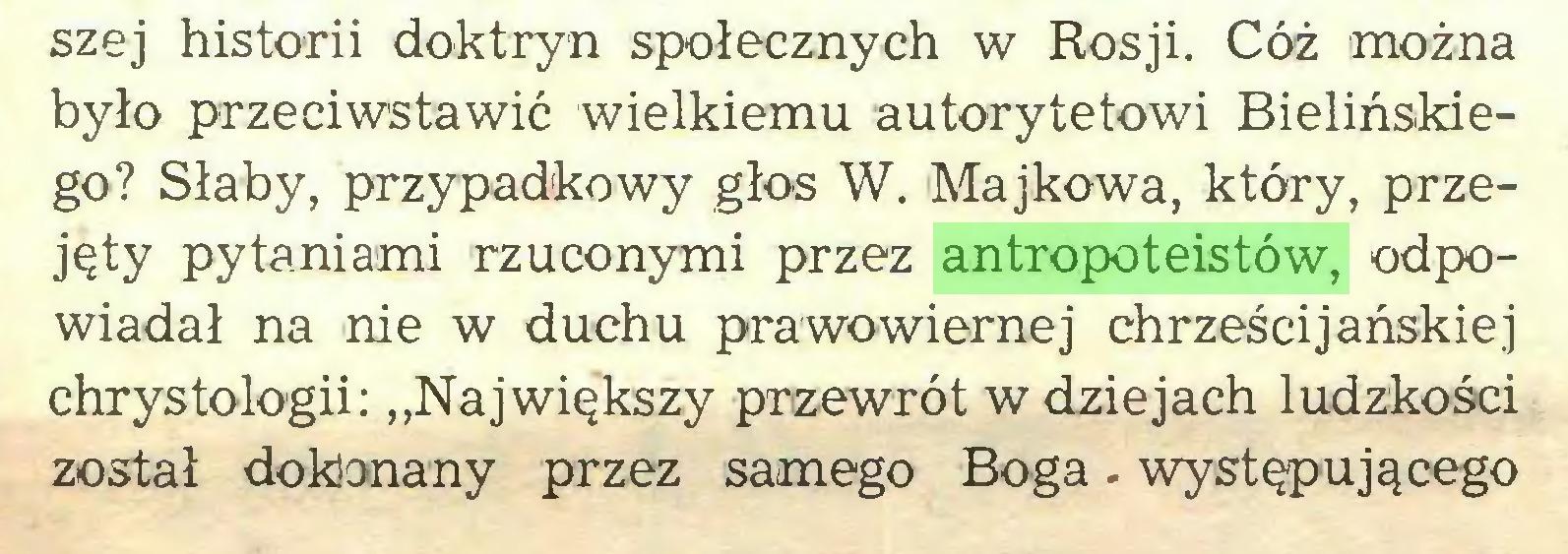 """(...) szej historii doktryn społecznych w Rosji. Cóż można było przeciwstawić wielkiemu autorytetowi Bielińskiego? Słaby, przypadkowy głos W. Majkowa, który, przejęty pytaniami rzuconymi przez antropoteistów, odpowiadał na nie w duchu prawowiernej chrześcijańskiej chrystologii: """"Największy przewrót w dziejach ludzkości został dokonany przez samego Boga - występującego..."""