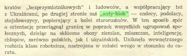 """(...) kratów """"bezprzymiotnikowych"""" i ludowców, a współpracujący też z Ukraińcami, po drugiej stronie zaś """"anty-blok"""" — endecy, podolacy, stojałowczycy, popierający z kolei starorusinów. W ten sposób spór 0 orientację przeciągnął granicę w poprzek wszystkich ugrupowań społecznych, dzieląc na skłócone obozy ziemian, mieszczan, inteligencję, chłopów, zarówno polskich, jak i ukraińskich. Uniknęła wewnętrznego rozbicia klasa robotnicza, nastrojona w całości wrogo w stosunku do caratu..."""