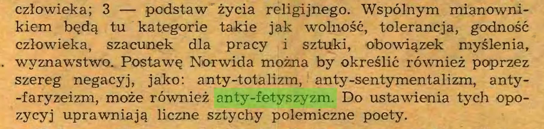 (...) człowieka; 3 — podstaw życia religijnego. Wspólnym mianownikiem będą tu kategorie takie jak wolność, tolerancja, godność człowieka, szacunek dla pracy i sztuki, obowiązek myślenia, wyznawstwo. Postawę Norwida można by określić również poprzez szereg negacyj, jako: anty-totalizm, anty-sentymentalizm, anty-faryzeizm, może również anty-fetyszyzm. Do ustawienia tych opozycyj uprawniają liczne sztychy polemiczne poety...