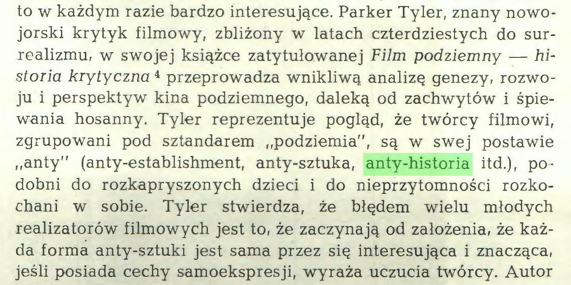 """(...) to w każdym razie bardzo interesujące. Parker Tyler, znany nowojorski krytyk filmowy, zbliżony w latach czterdziestych do surrealizmu, w swojej książce zatytułowanej Film podziemny — historia krytyczna 4 przeprowadza wnikliwą analizę genezy, rozwoju i perspektyw kina podziemnego, daleką od zachwytów i śpiewania hosanny. Tyler reprezentuje pogląd, że twórcy filmowi, zgrupowani pod sztandarem """"podziemia"""", są w swej postawie """"anty"""" (anty-establishment, anty-sztuka, anty-historia itd.), podobni do rozkapryszonych dzieci i do nieprzytomności rozkochani w sobie. Tyler stwierdza, że błędem wielu młodych realizatorów filmowych jest to, że zaczynają od założenia, że każda forma anty-sztuki jest sama przez się interesująca i znacząca, jeśli posiada cechy samoekspresji, wyraża uczucia twórcy. Autor..."""
