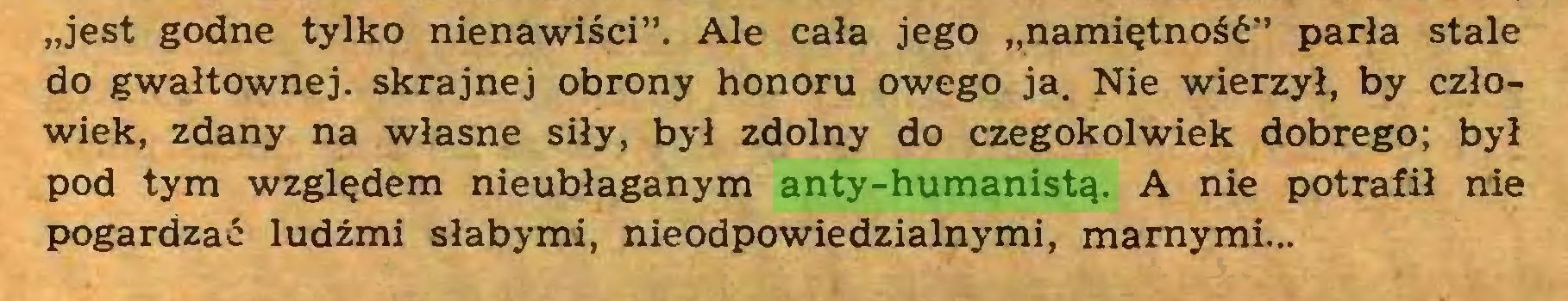 """(...) """"jest godne tylko nienawiści"""". Ale cała jego """"namiętność"""" parła stale do gwałtownej, skrajnej obrony honoru owego ja. Nie wierzył, by człowiek, zdany na własne siły, był zdolny do czegokolwiek dobrego: był pod tym względem nieubłaganym anty-humanistą. A nie potrafił nie pogardzać ludźmi słabymi, nieodpowiedzialnymi, marnymi..."""