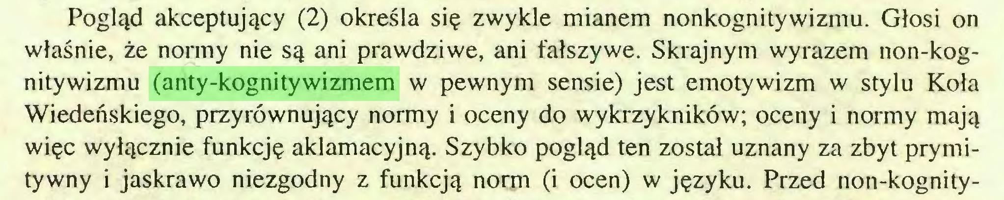 (...) Pogląd akceptujący (2) określa się zwykle mianem nonkognitywizmu. Głosi on właśnie, że normy nie są ani prawdziwe, ani fałszywe. Skrajnym wyrazem non-kognitywizmu (anty-kognitywizmem w pewnym sensie) jest emotywizm w stylu Koła Wiedeńskiego, przyrównujący normy i oceny do wykrzykników; oceny i normy mają więc wyłącznie funkcję aklamacyjną. Szybko pogląd ten został uznany za zbyt prymitywny i jaskrawo niezgodny z funkcją norm (i ocen) w języku. Przed non-kognity...