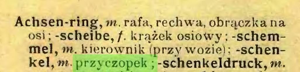 (...) Achsen-ring, m. rafa, rechwa, obrączka na osi; -scheibe, /. krążek osiowy; -schemmel, m. kierownik (przywozie); -Schenkel, m. przyczopek; -Schenkeldruck, m...