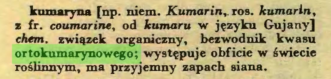 (...) kumaryna [np. niem. Kumarin,. ros. kumarln, z fr. coumarine, od kumaru w języku Gujany] chem. związek organiczny, bezwodnik kwasu ortokumarynowego; występuje obficie w świecie roślinnym, ma przyjemny zapach siana...