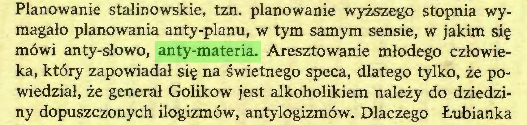(...) Planowanie stalinowskie, tzn. planowanie wyższego stopnia wymagało planowania anty-planu, w tym samym sensie, w jakim się mówi anty-słowo, anty-materia. Aresztowanie młodego człowieka, który zapowiadał się na świetnego speca, dlatego tylko, że powiedział, że generał Golikow jest alkoholikiem należy do dziedziny dopuszczonych ilogizmów, antylogizmów. Dlaczego Łubianka...