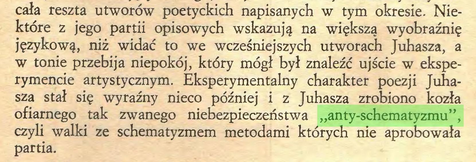 """(...) cała reszta utworów poetyckich napisanych w tym okresie. Niektóre z jego partii opisowych wskazują na większą wyobraźnię językową, niż widać to we wcześniejszych utworach Juhasza, a w tonie przebija niepokój, który mógł był znaleźć ujście w eksperymencie artystycznym. Eksperymentalny charakter poezji Juhaszą stał się wyraźny nieco później i z Juhasza zrobiono kozła ofiarnego tak zwanego niebezpieczeństwa """"anty-schematyzmu"""", czyli walki ze schematyzmem metodami których nie aprobowała partia..."""