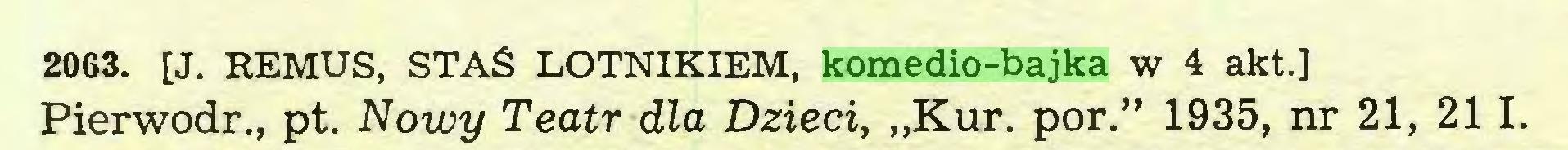 """(...) 2063. [J. REMUS, STAŚ LOTNIKIEM, komedio-bajka w 4 akt.] Pierwodr., pt. Nowy Teatr dla Dzieci, """"Kur. por."""" 1935, nr 21, 211..."""