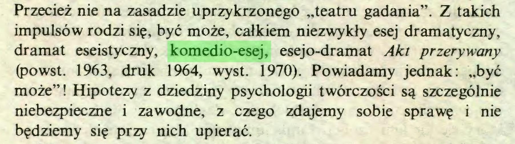 """(...) Przecież nie na zasadzie uprzykrzonego """"teatru gadania"""". Z takich impulsów rodzi się, być może, całkiem niezwykły esej dramatyczny, dramat eseistyczny, komedio-esej, esejo-dramat Akt przerywany (powst. 1963, druk 1964, wyst. 1970). Powiadamy jednak: """"być może""""! Hipotezy z dziedziny psychologii twórczości są szczególnie niebezpieczne i zawodne, z czego zdajemy sobie sprawę i nie będziemy się przy nich upierać..."""