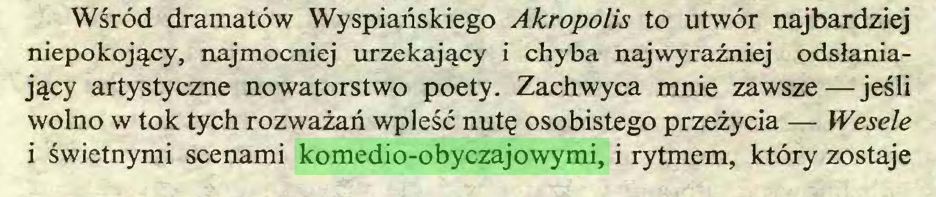 (...) Wśród dramatów Wyspiańskiego Akropolis to utwór najbardziej niepokojący, najmocniej urzekający i chyba najwyraźniej odsłaniający artystyczne nowatorstwo poety. Zachwyca mnie zawsze—jeśli wolno w tok tych rozważań wpleść nutę osobistego przeżycia — Wesele i świetnymi scenami komedio-obyczajowymi, i rytmem, który zostaje...