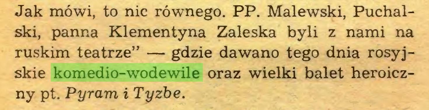 """(...) Jak mówi, to nic równego. PP. Malewski, Puchalski, panna Klementyna Zaleska byli z nami na ruskim teatrze"""" — gdzie dawano tego dnia rosyjskie komedio-wodewile oraz wielki balet heroiczny pt. Pyram i Tyzbe..."""