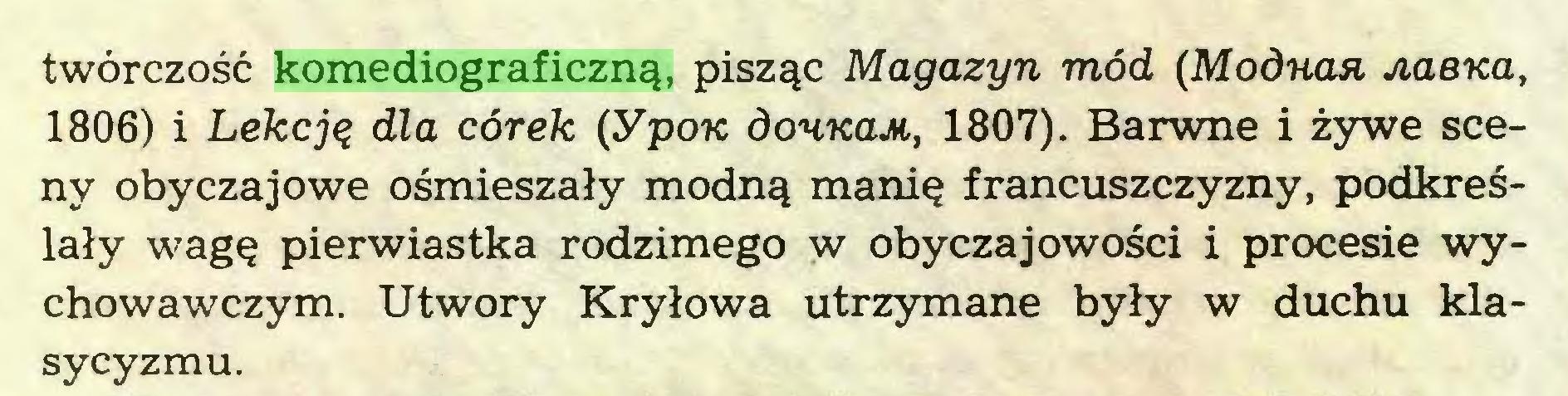 (...) twórczość komediograficzną, pisząc Magazyn mód (Modna» Jiaena, 1806) i Lekcją dla córek (ypoic dounaM, 1807). Barwne i żywe sceny obyczajowe ośmieszały modną manię francuszczyzny, podkreślały wagę pierwiastka rodzimego w obyczajowości i procesie wychowawczym. Utwory Kryłowa utrzymane były w duchu klasycyzmu...