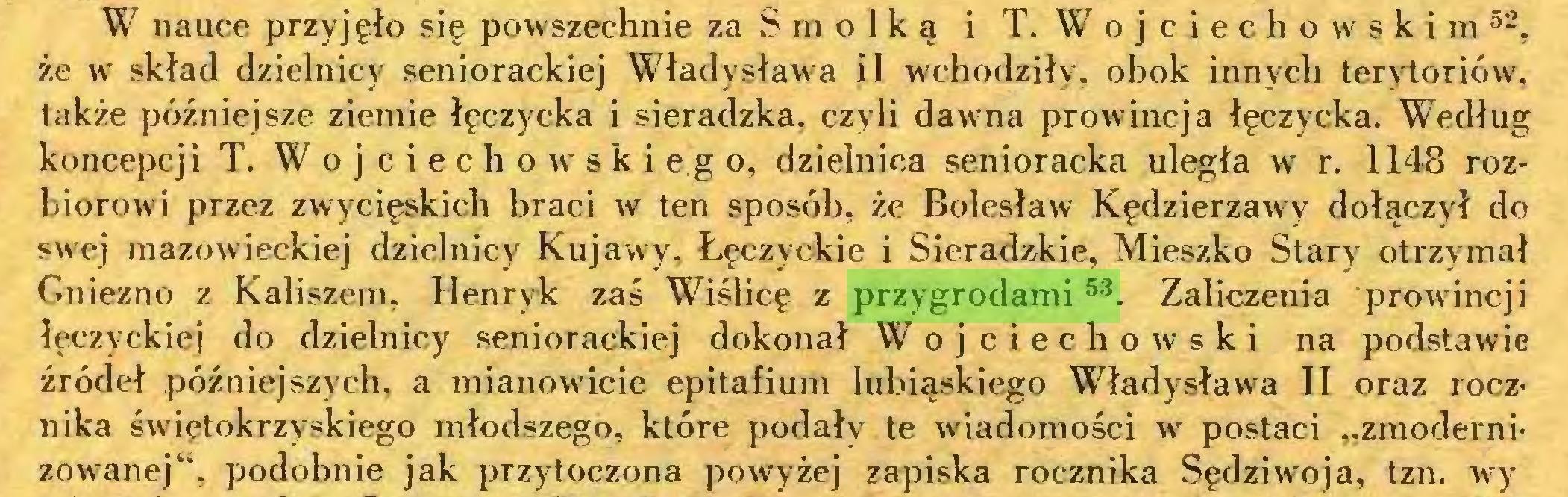 """(...) W nauce przyjęło się powszechnie za Smolką i T. Wojciechowskim52, że w skład dzielnicy seniorackiej Władysława ii wchodziły, obok innych terytoriów, także późniejsze ziemie łęczycka i sieradzka, czyli dawna prowincja łęczycka. Według koncepcji T. Wojciechowskiego, dzielnica senioracka uległa w r. 1148 rozbiorowi przez zwycięskich braci w ten sposób, że Bolesław Kędzierzawy dołączył do swej mazowieckiej dzielnicy Kujawy, Łęczyckie i Sieradzkie, Mieszko Stary otrzymał Gniezno z Kaliszem, Henryk zaś Wiślicę z przygrodami53  54, Zaliczenia prowincji łęczyckiej do dzielnicy seniorackiej dokonał Wojciechowski na podstawie źródeł późniejszych, a mianowicie epitafium lubiąskiego Władysława II oraz rocznika świętokrzyskiego młodszego, które podały te wiadomości w postaci """"zmodernizowanej"""", podobnie jak przytoczona powyżej zapiska rocznika Sędziwoja, tzn. wry..."""