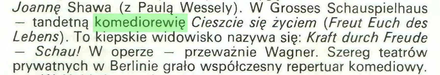 (...) Joannę Shawa (z Paulą Wessely). W Grosses Schauspielhaus — tandetną komediorewię Cieszcie się życiem (Freut Euch des Lebens). To kiepskie widowisko nazywa się: Kraft durch Freude — Schau! W operze — przeważnie Wagner. Szereg teatrów prywatnych w Berlinie grało współczesny repertuar komediowy...