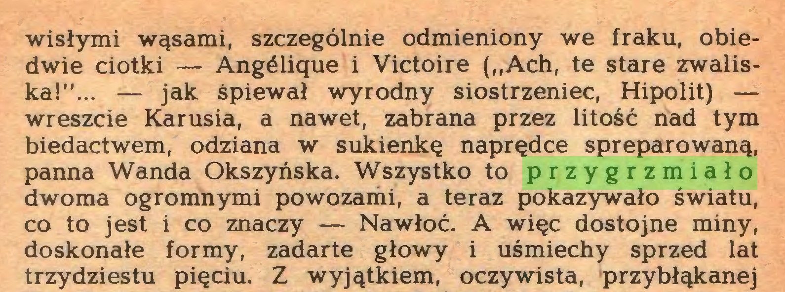 """(...) wisłymi wąsami, szczególnie odmieniony we fraku, obiedwie ciotki — Angélique i Victoire (""""Ach, te stare zwaliska!""""... — jak śpiewał wyrodny siostrzeniec, Hipolit) — wreszcie Karusia, a nawet, zabrana przez litość nad tym biedactwem, odziana w sukienkę naprędce spreparowaną, panna Wanda Okszyńska. Wszystko to przygrzmiało dwoma ogromnymi powozami, a teraz pokazywało światu, co to jest i co znaczy — Nawłoć. A więc dostojne miny, doskonałe formy, zadarte głowy i uśmiechy sprzed lat trzydziestu pięciu. Z wyjątkiem, oczywista, przybłąkanej..."""