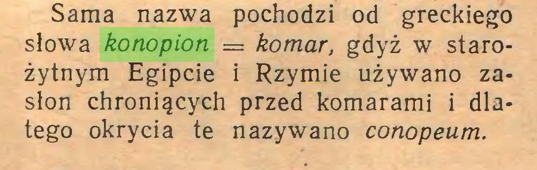 (...) Sama nazwa pochodzi od greckiego słowa konopion = komar, gdyż w starożytnym Egipcie i Rzymie używano zasłon chroniących przed komarami i dlatego okrycia te nazywano conopeum...