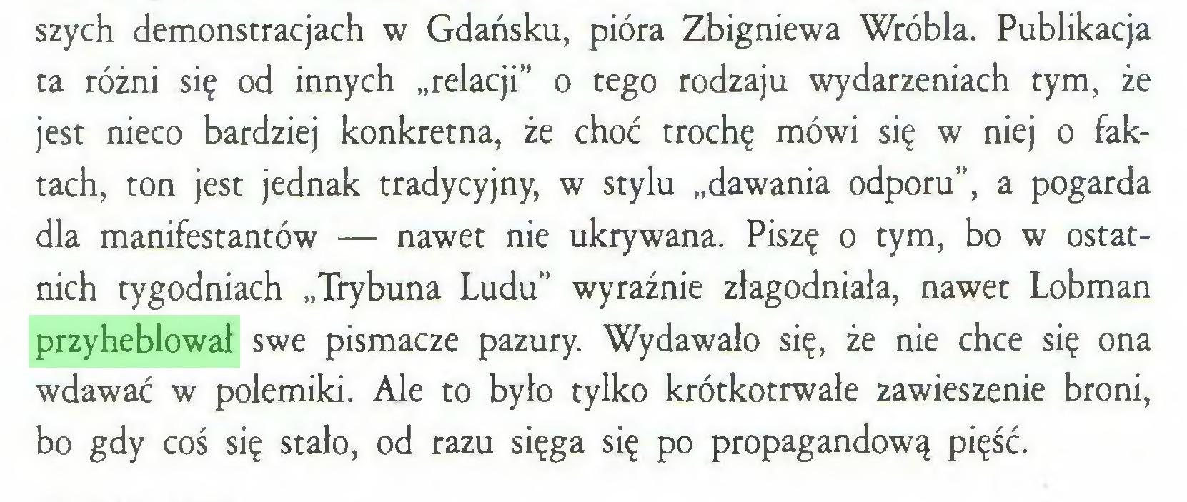 """(...) szych demonstracjach w Gdańsku, pióra Zbigniewa Wróbla. Publikacja ta różni się od innych """"relacji"""" o tego rodzaju wydarzeniach tym, że jest nieco bardziej konkretna, że choć trochę mówi się w niej o faktach, ton jest jednak tradycyjny, w stylu """"dawania odporu"""", a pogarda dla manifestantów — nawet nie ukrywana. Piszę o tym, bo w ostatnich tygodniach """"Trybuna Ludu"""" wyraźnie złagodniała, nawet Lobman przyheblował swe pismacze pazury. Wydawało się, że nie chce się ona wdawać w polemiki. Ale to było tylko krótkotrwałe zawieszenie broni, bo gdy coś się stało, od razu sięga się po propagandową pięść..."""