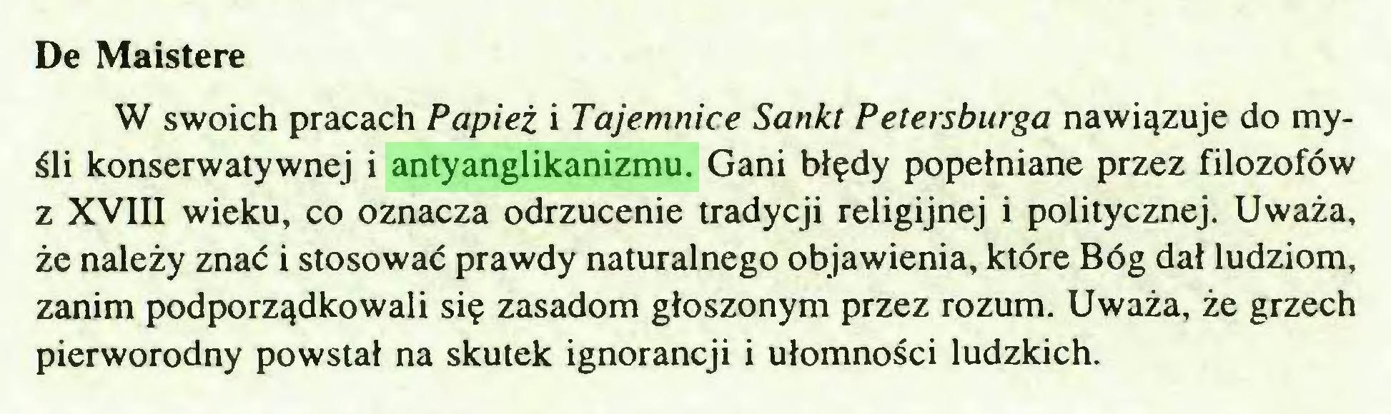 (...) De Maistere W swoich pracach Papież i Tajemnice Sankt Petersburga nawiązuje do myśli konserwatywnej i antyanglikanizmu. Gani błędy popełniane przez filozofów z XVIII wieku, co oznacza odrzucenie tradycji religijnej i politycznej. Uważa, że należy znać i stosować prawdy naturalnego objawienia, które Bóg dał ludziom, zanim podporządkowali się zasadom głoszonym przez rozum. Uważa, że grzech pierworodny powstał na skutek ignorancji i ułomności ludzkich...
