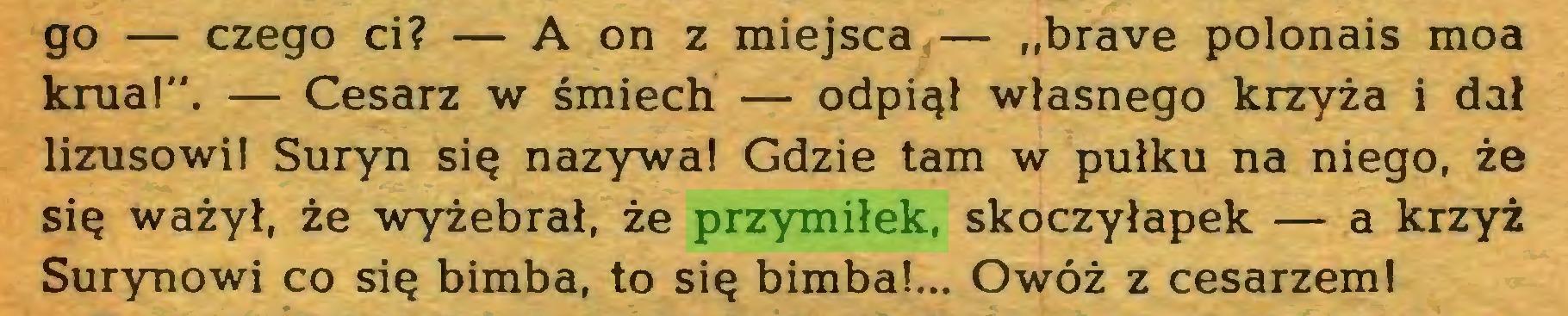 """(...) go — czego ci? — A on z miejsca — """"brave polonais moa krua!"""". — Cesarz w śmiech — odpiął własnego krzyża i dał lizusowi! Suryn się nazywa! Gdzie tam w pułku na niego, że się ważył, że wyżebrał, że przymiłek, skoczyłapek — a krzyż Surynowi co się bimba, to się bimba!... Owóż z cesarzem!..."""