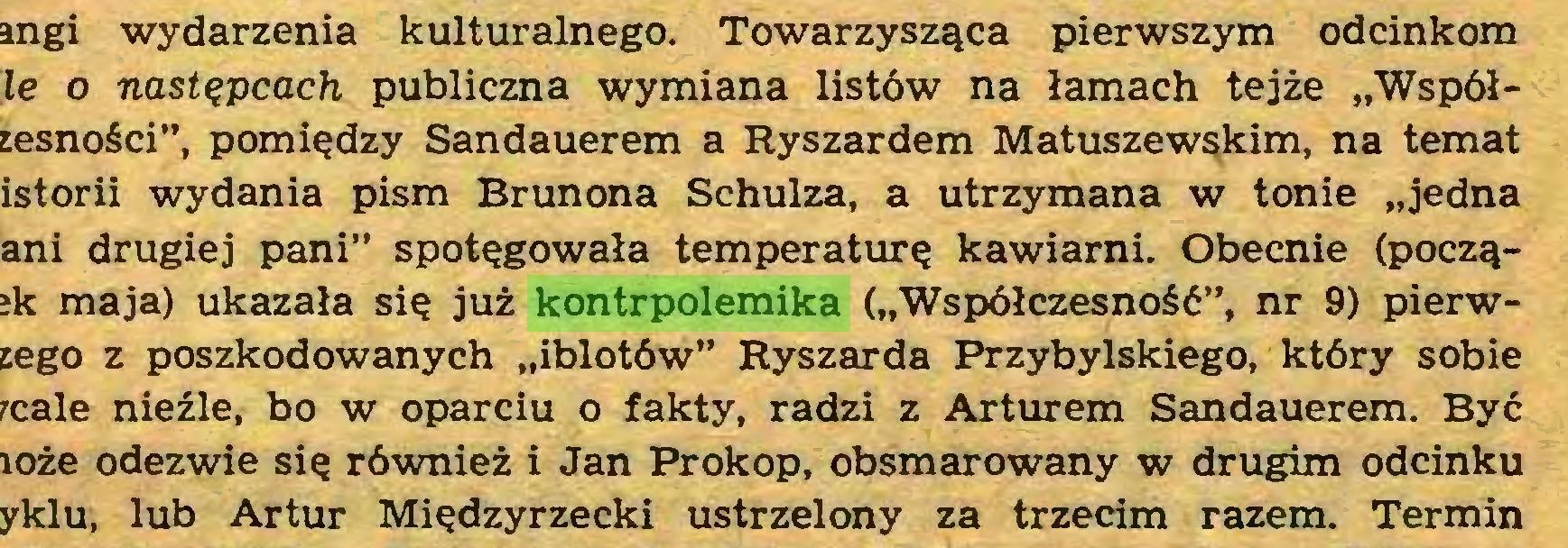 """(...) angi wydarzenia kulturalnego. Towarzysząca pierwszym odcinkom le o następcach publiczna wymiana listów na łamach tejże """"Współrnsności"""", pomiędzy Sandauerem a Ryszardem Matuszewskim, na temat istorii wydania pism Brunona Schulza, a utrzymana w tonie """"jedna ani drugiej pani"""" spotęgowała temperaturę kawiarni. Obecnie (począ?k maja) ukazała się już kontrpolemika (""""Współczesność"""", nr 9) pierwsego z poszkodowanych """"iblotów"""" Ryszarda Przybylskiego, który sobie rcale nieźle, bo w oparciu o fakty, radzi z Arturem Sandauerem. Być loże odezwie się również i Jan Prokop, obsmarowany w drugim odcinku yklu, lub Artur Międzyrzecki ustrzelony za trzecim razem. Termin..."""