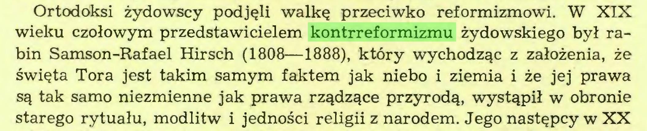 (...) Ortodoksi żydowscy podjęli walkę przeciwko reformizmowi. W XIX wieku czołowym przedstawicielem kontrreformizmu żydowskiego był rabin Samson-Rafael Hirsch (1808—1888), który wychodząc z założenia, że święta Tora jest takim samym faktem jak niebo i ziemia i że jej prawa są tak samo niezmienne jak prawa rządzące przyrodą, wystąpił w obronie starego rytuału, modlitw i jedności religii z narodem. Jego następcy w XX...