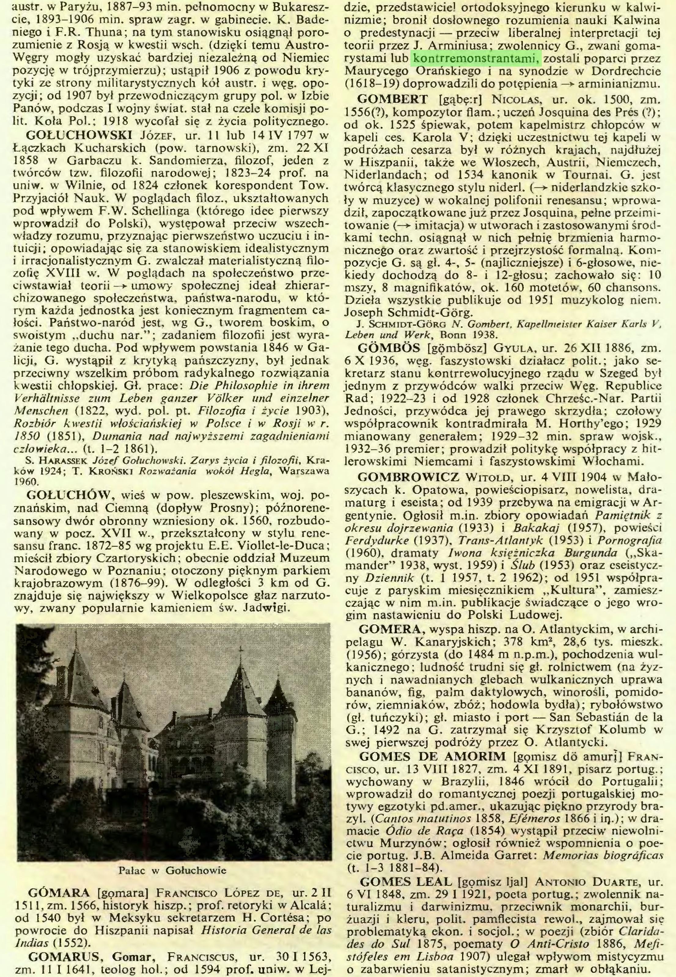 (...) GOMARUS, Gomar, Franciscus, ur. 301 1563, zm. 11 I 1641, teolog hol.; od 1594 prof. uniw. w Lej- dzie, przedstawiciel ortodoksyjnego kierunku w kalwinizmie; bronił dosłownego rozumienia nauki Kalwina o predestynacji — przeciw liberalnej interpretacji tej teorii przez J. Arminiusa; zwolennicy G., zwani gomarystami lub kontrremonstrantami, zostali poparci przez Maurycego Orańskiego i na synodzie w Dordrechcie (1618-19) doprowadzili do potępienia —*• arminianizmu...