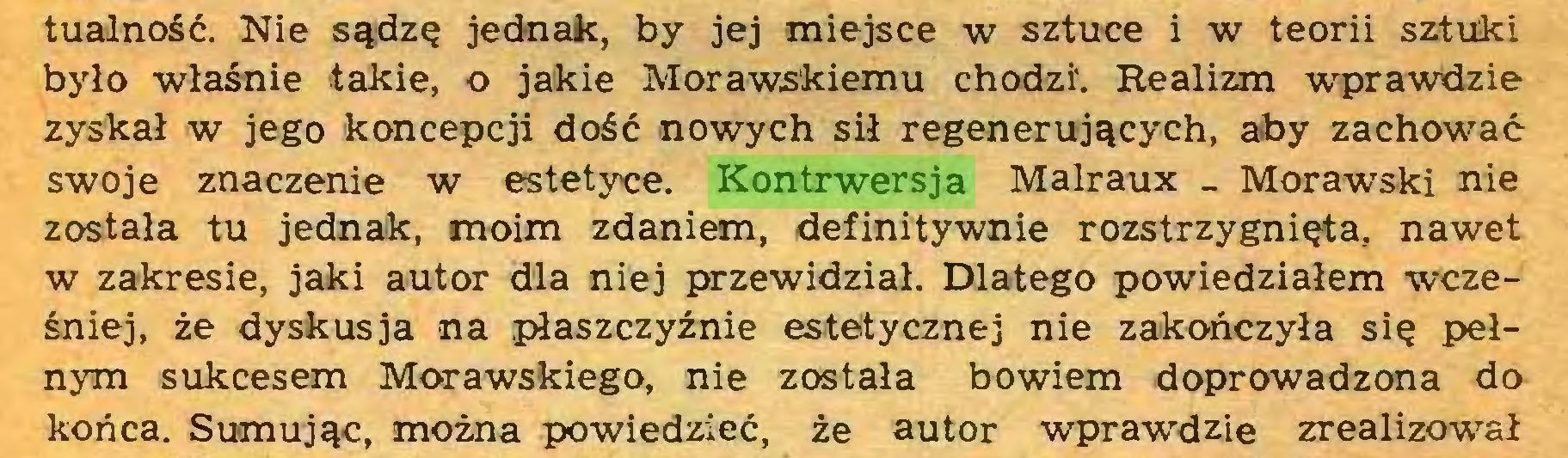 (...) tualność. Nie sądzę jednak, by jej miejsce w sztuce i w teorii sztuki było właśnie takie, o jakie Morawskiemu chodzi. Realizm wprawdzie zyskał w jego koncepcji dość nowych sił regenerujących, aby zachować swoje znaczenie w estetyce. Kontrwersja Malraux _ Morawski nie została tu jednak, moim zdaniem, definitywnie rozstrzygnięta, nawet w zakresie, jaki autor dla niej przewidział. Dlatego powiedziałem wcześniej, że dyskusja na płaszczyźnie estetycznej nie zakończyła się pełnym sukcesem Morawskiego, nie została bowiem doprowadzona do końca. Sumując, można powiedzieć, że autor wprawdzie zrealizował...
