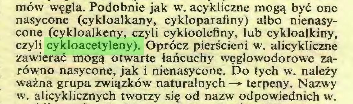 (...) möw wegla. Podobnie jak w. acykliczne mogq byd one nasycone (cykloalkany, cykloparafiny) albo nienasycone (cykloalkeny, czyli cykloolefiny, lub cykloalkiny, czyli cykloacetyleny). Opröcz pieräcieni w. alicykliczne zawierac mogq otwarte lartcuchy weglowodorowe zaröwno nasycone, jak i nienasycone. Do tych w. nalezy wazna grupa zwiqzköw naturalnych —► terpeny. Nazwy w. alicyklicznych tworzy sie od nazw odpowiednich w...