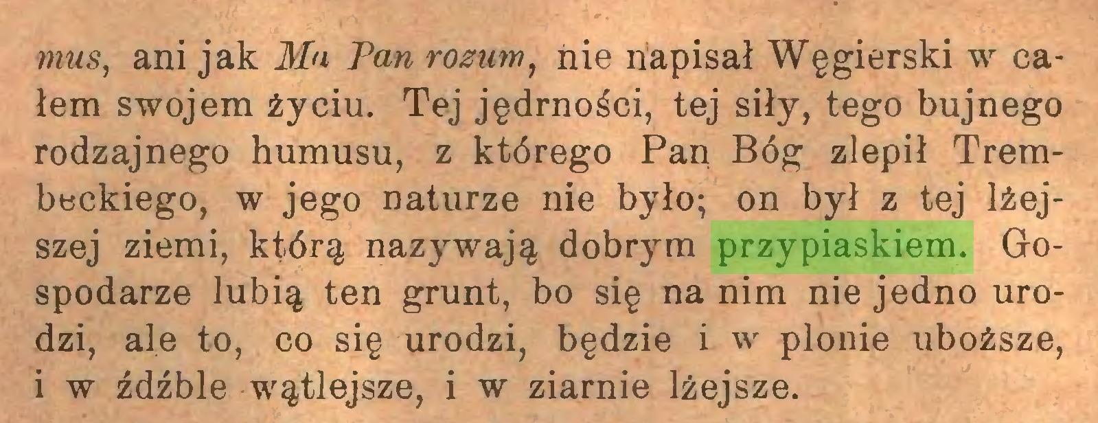 (...) mus, ani jak Mn Pan rozum, nie napisał Węgierski w całem swojem życiu. Tej jędrności, tej siły, tego bujnego rodzajnego humusu, z którego Pan Bóg zlepił Trembeckiego, w jego naturze nie było; on był z tej lżejszej ziemi, którą nazywają dobrym przypiaskiem. Gospodarze lubią ten grunt, bo się na nim nie jedno urodzi, ale to, co się urodzi, będzie i w plonie uboższe, i w źdźble wątlejsze, i w ziarnie lżejsze...
